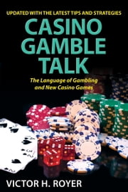 Casino Gamble Talk: The Language Of Gambling And The New Casino Game ebook by Victor H. Royer