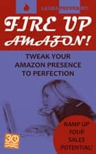 Fire Up Amazon! - Tweak Your Amazon Presence to Perfection ebook by Laura Pepper Wu