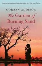 The Garden of Burning Sand - Heartfelt emotional thriller that will hold you spellbound ebook by Corban Addison