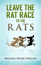Leave the Rat Race to the Rats ebook by Michael Phillips