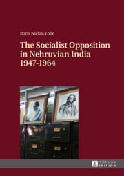 The Socialist Opposition in Nehruvian India 1947-1964 ebook by Boris Niclas-Tölle