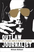 Outlaw Journalist: The Life and Times of Hunter S. Thompson ebook by William McKeen