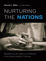 Nurturing the Nations: Reclaiming the Dignity of Women in Building Healthy Cultures - Reclaiming the Dignity of Women in Building Healthy Cultures ebook by Darrow L. Miller,Stan Guthrie