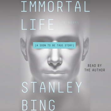 Immortal Life - A Soon To Be True Story audiobook by Stanley Bing