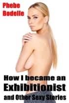 How I Became an Exhibitionist and Other Sexy Stories ebook by Phebe Bodelle