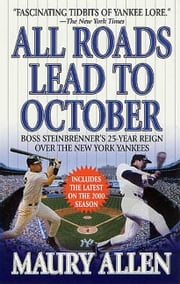 All Roads Lead to October - Boss Steinbrenner's 25-Year Reign over the New York Yankees ebook by Maury Allen