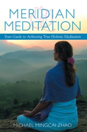 Meridian Meditation - Your Guide to Achieving True Holistic Meditation ebook by Michael Mingcai Zhao
