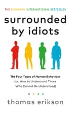 Surrounded by Idiots - The Four Types of Human Behaviour (or, How to Understand Those Who Cannot Be Understood) ebook by