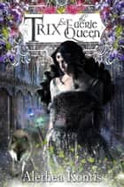 Trix & The Faerie Queen - The Trix Adventures Book Two eBook von Alethea Kontis
