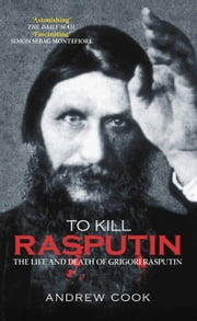 To Kill Rasputin - The Life & Death of Grigori Rasputin ebook by Andrew Cook