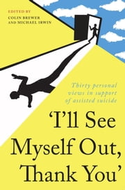"""I'll See Myself Out, Thank You"" - Thirty personal views in support of assisted suicide ebook by Colin Brewer,Michael Irwin"