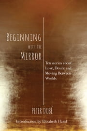 Beginning with the Mirror: Ten stories about love, desire and moving between worlds ebook by Peter Dube