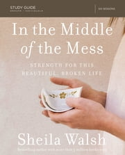 In the Middle of the Mess Study Guide - Strength for This Beautiful, Broken Life ebook by Sheila Walsh