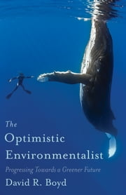 The Optimistic Environmentalist - Progressing Toward a Greener Future ebook by David R. Boyd