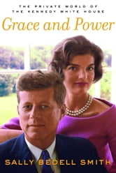 Grace and Power - The Private World of the Kennedy White House ebook by Sally Bedell Smith