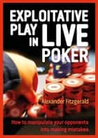 Exploitative Play in Live Poker - How to Manipulate your Opponents into Making Mistakes ebook by Alexander Fitzgerald