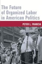 The Future of Organized Labor in American Politics ebook by Peter Francia