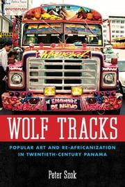 Wolf Tracks - Popular Art and Re-Africanization in Twentieth-Century Panama ebook by Peter Szok