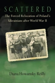 Scattered: The Forced Relocation of Poland's Ukrainians After World War II ebook by Reilly, Diana Howansky