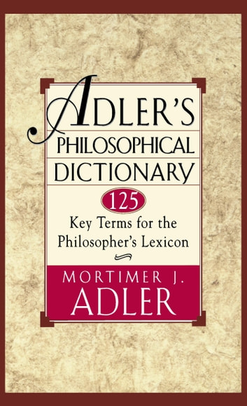 Adler's Philosophical Dictionary - 125 Key Terms for the Philosopher's Lexicon ebook by Mortimer J. Adler
