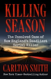 Killing Season - The Unsolved Case of New England's Deadliest Serial Killer ebook by Carlton Smith