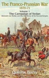 Franco-Prussian War 1870-1871 Volume 1: The Campaign of Sedan - The Campaign Of Sedan. Helmuth Von Moltke And The Overthrow Of The Second Empire ebook by Quintin Barry