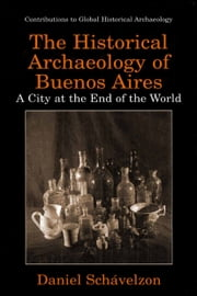 The Historical Archaeology of Buenos Aires - A City at the End of the World ebook by Daniel Schávelzon,Stanley South