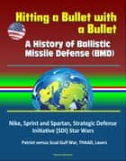 Hitting a Bullet with a Bullet: A History of Ballistic Missile Defense (BMD) - Nike, Sprint and Spartan, Strategic Defense Initiative (SDI) Star Wars, Patriot versus Scud Gulf War, THAAD, Lasers ebook by Progressive Management