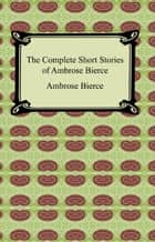 The Complete Short Stories of Ambrose Bierce ebook by Ambrose Bierce