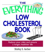 The Everything Low Cholesterol Book - Reduce Your Risks And Ensure A Longer, Healthier Life ebook by Shirley Archer