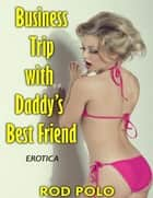 Erotica: Business Trip With Daddy's Best Friend ebook by