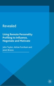 Revealed - Using Remote Personality Profiling to Influence, Negotiate and Motivate ebook by J. Taylor,A. Furnham,J. Breeze