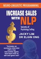 Increase Sales With NLP: Secrets of Psychology Selling ebook by Jacky Lim, Dr Elgin Ong