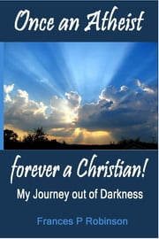 Once an Atheist Forever a Christian ebook by Frances Robinson