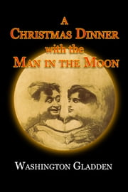 A Christmas Dinner with the Man in the Moon ebook by Washington Gladden,Ron Miller