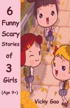 Six Funny Scary Stories of Three Girls (Children's Books) ebook by Vicky Gao