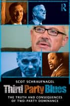 Third Party Blues - The Truth and Consequences of Two-Party Dominance ebook by Scot Schraufnagel