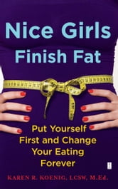 Nice Girls Finish Fat - Put Yourself First and Change Your Eating Forever ebook by Karen R. Koenig