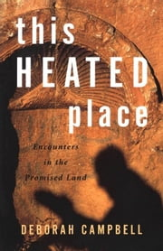 This Heated Place: Encounters in the Promised Land ebook by Campbell, Deborah