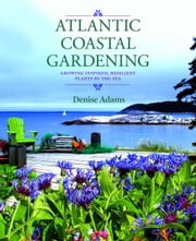 Atlantic Coastal Gardening: Growing Inspired, Resilient Plants by the Sea ebook by Adams, Denise