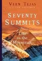 Seventy Summits - A Life in the Mountains ebook by Vern Tejas