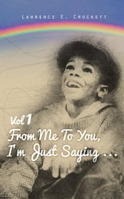 From Me To You, I'm Just Saying... Vol. 1 ebook by Lawrence Crockett