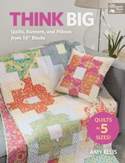 "Think Big - Quilts, Runners, and Pillows from 18"" Blocks ebook by Amy Ellis"