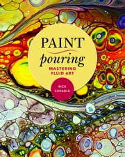Paint Pouring - Mastering Fluid Art eBook by Rick Cheadle