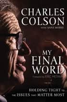 My Final Word - Holding Tight to the Issues that Matter Most eBook by Charles W. Colson, Anne Morse, Eric Metaxas
