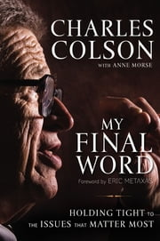 My Final Word - Holding Tight to the Issues that Matter Most ebook by Charles W. Colson,Anne Morse,Eric Metaxas
