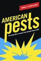 American Pests - The Losing War on Insects from Colonial Times to DDT ebook by James E. McWilliams