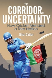 The Corridor of Uncertainty - How Cricket Mended a Torn Nation ebook by Nihar Suthar