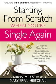 Starting From Scratch When You're Single Again - 23 Women Share Stories, Encouragement, Recipes, and Lessons Learned When Starting Over Was All They Could Do ebook by Sharon M Knudson,Mary Fran Heitzman