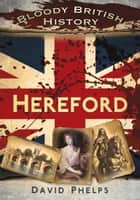 Bloody British History: Hereford ebook by David Phelps